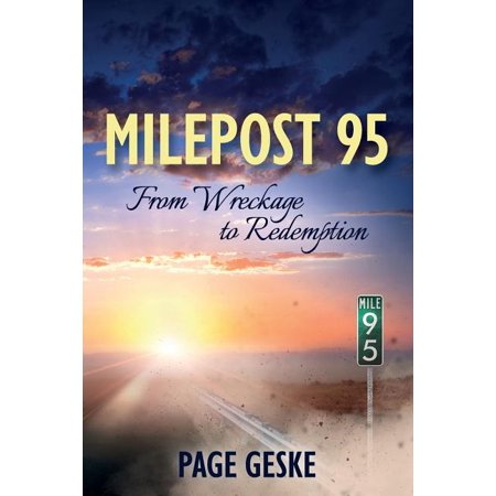 Milepost 95 : From Wreckage to Redemption Page Geske built a life insulated from pain-until loss, disappointment, illness, emotional aban-donment, a life-altering accident, and divorce broke her self-protective shell. Rather than allow-ing her circumstances to define her, however, Page persevered by choosing joy over despair and embracing the truths she discovered along the way.