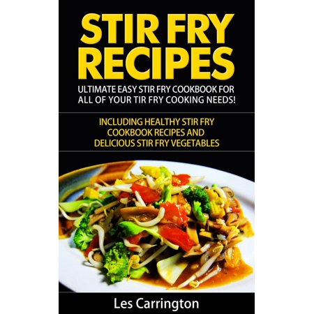 Stir Fry Recipes: Ultimate Easy Stir Fry Cookbook for All of your Stir Fry Cooking Needs! Including Healthy Stir Fry Cookbook recipes and Delicious Stir Fry Vegetables -