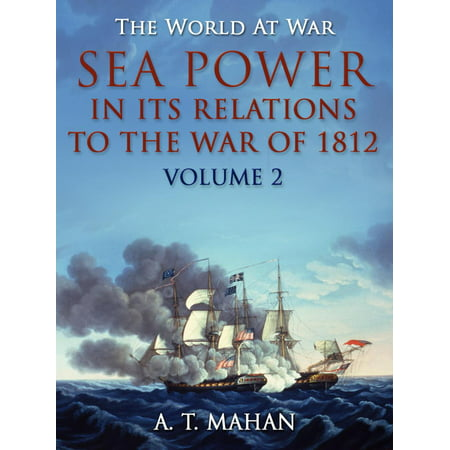 Sea Power in its Relations to the War of 1812 / Volume 2 - (Name Two Causes Of The War Of 1812)