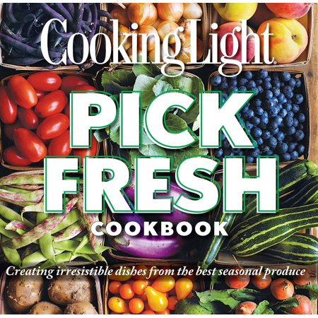 Cooking Light Pick Fresh Cookbook : Creating irresistible dishes from the best seasonal (Best Time To Pick Oranges)