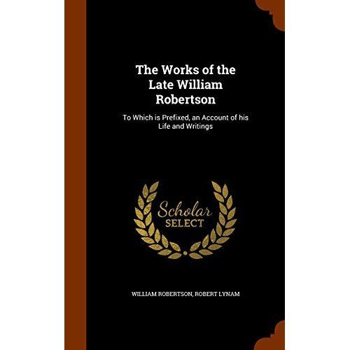 The Works of the Late William Robertson: To Which Is Prefixed, an Account of His Life and Writings