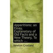 Apparitions: An Essay, Explanatory of Old Facts and a New Theory. to Which ... (Paperback)