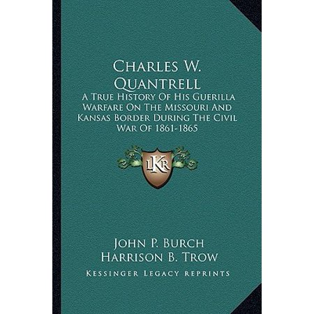 Charles W. Quantrell : A True History of His Guerilla Warfare on the Missouri and Kansas Border During the Civil War of