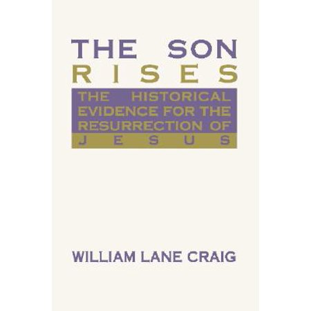 The Son Rises : Historical Evidence for the Resurrection of