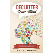 Declutter Your Mind: Life Changing Ways to Eliminate Mental Clutter, Relieve Anxiety, and Get Rid of Negative Thoughts Using Simple Decluttering Strategies for Clarity, Focus, and Peace - eBook