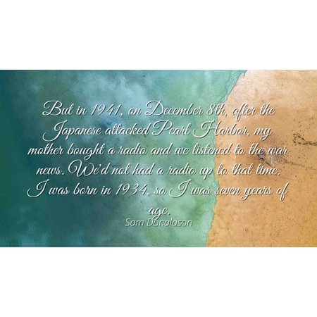 Sam Donaldson - Famous Quotes Laminated POSTER PRINT 24x20 - But in 1941, on December 8th, after the Japanese attacked Pearl Harbor, my mother bought a radio and we listened to the war news. We'd not ()