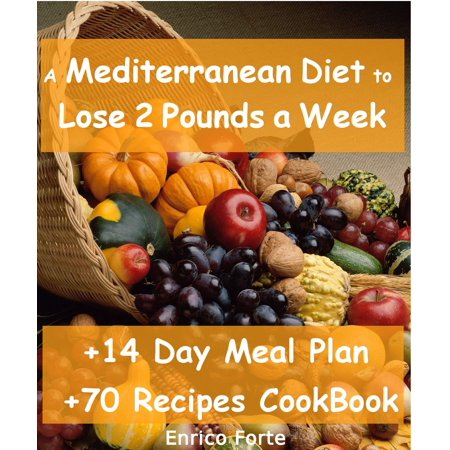 The Mediterranean Diet to Lose 2 Pounds a Week (14 Day Meal Plan + 70 Recipes CookBook Included) - (Lose 30 Pounds In 6 Weeks Meal Plan)