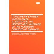 A Volume of English Miscellanies Illustrating the History and Language of the Northern Counties of England