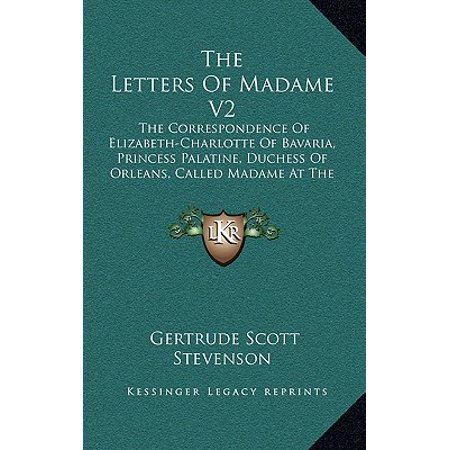 The Letters of Madame V2 : The Correspondence of Elizabeth-Charlotte of Bavaria, Princess Palatine, Duchess of Orleans, Called Madame at the Court of King Louis XIV, 1709-1722
