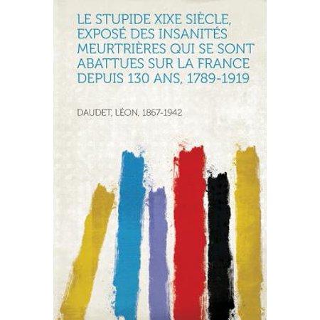 Le Stupide Xixe Siecle  Expose Des Insanites Meurtrieres Qui Se Sont Abattues Sur La France Depuis 130 Ans  1789 1919