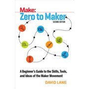 Zero to Maker : A Beginner's Guide to the Skills, Tools, and Ideas of the Maker Movement