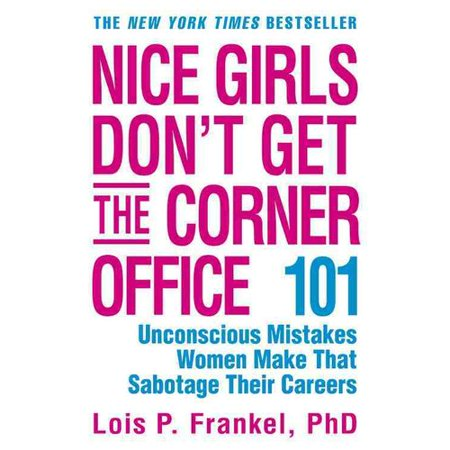 Nice Girls Don't Get the Corner Office : 101 Unconscious Mistakes Women Make That Sabotage Their (Nice Girls Never Get The Corner Office)
