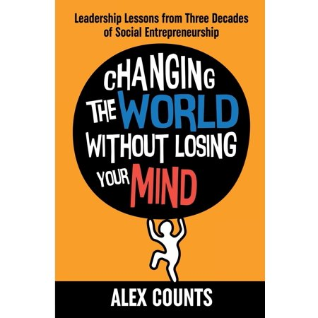 Changing the World Without Losing Your Mind : Leadership Lessons from Three Decades of Social