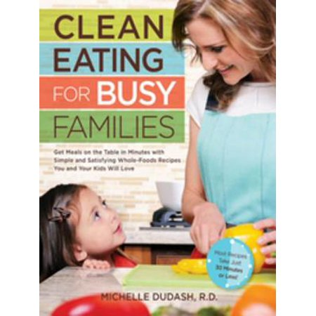 Clean Eating for Busy Families: Get Meals on the Table in Minutes with Simple and Satisfying Whole-Foods Recipes You and Your Kids Will Love-Most Recipes Take Just 30 Minutes or Less! - (Best Meals To Take To A Family)