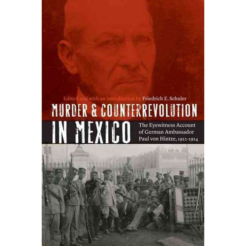 Murder and Counterrevolution in Mexico: The Eyewitness Account of German Ambassador Paul von Hintze, 1912-1914