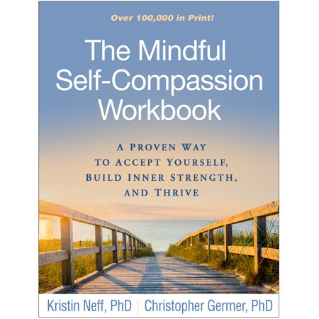 The Mindful Self-Compassion Workbook : A Proven Way to Accept Yourself, Build Inner Strength, and