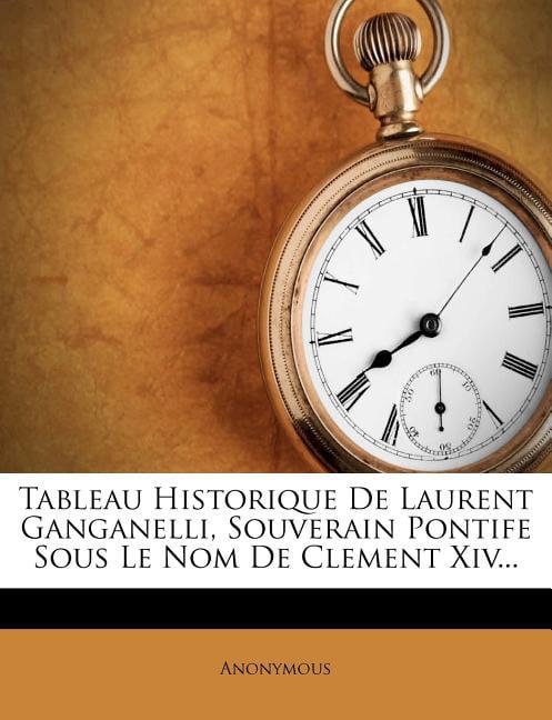 Tableau Historique de Laurent Ganganelli, Souverain Pontife Sous Le Nom de Clement XIV ...