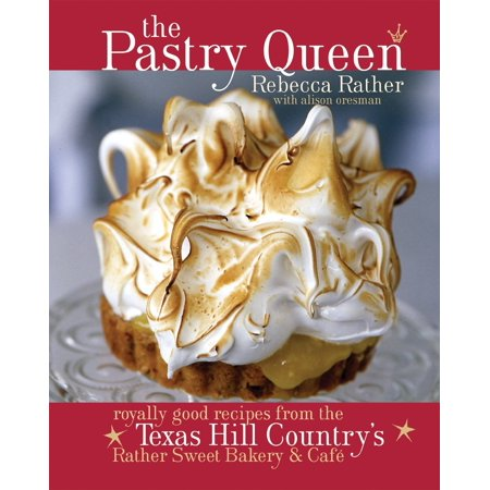The Pastry Queen : Royally Good Recipes From the Texas Hill Country's Rather Sweet Bakery and