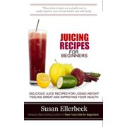Juicing Recipes for Beginners - Delicious Juice Recipes for Losing Weight Feeling Great and Improving Your Health - eBook
