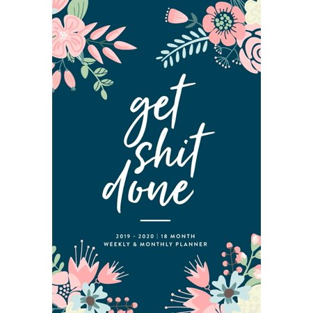 2019 2020 18-Month Daily Weekly Monthly Planner, Organizer,: Get Shit Done, 2019 - 2020 18 Month Weekly & Monthly Planner: January 2019 - June 2020 (Paperback)