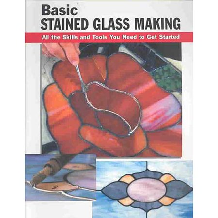 Basic Stained Glass Making: All the Skills and Tools You Need to Get Started