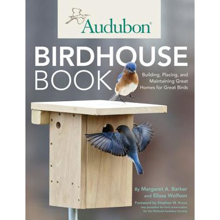 Audubon Bird Call - Audubon Birdhouse Book : Building, Placing, and Maintaining Great Homes for Great Birds