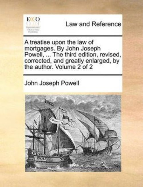 A Treatise Upon the Law of Mortgages. by John Joseph Powell, ... the Third Edition, Revised, Corrected, and Greatly... by