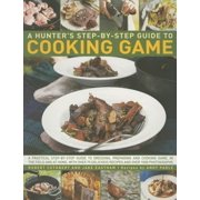 Hunter's Step by Step Guide to Cooking Game : A Practical Step-By-Step Guide to Dressing, Preparing and Cooking Game in the Field and at Home, with Over 75 Delicious Recipes and 1000 Photographs
