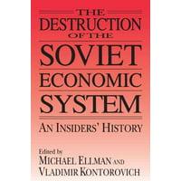 The Destruction of the Soviet Economic System : An Insider's History: An Insider's History