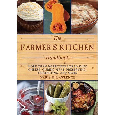 The Farmer's Kitchen Handbook : More Than 200 Recipes for Making Cheese, Curing Meat, Preserving, Fermenting, and More