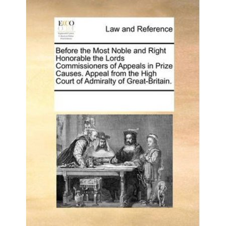 Before The Most Noble And Right Honorable The Lords Commissioners Of Appeals In Prize Causes  Appeal From The High Court Of Admiralty Of Great Britain