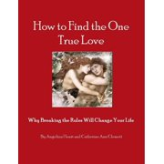 How to Find the One True Love Why Breaking the Rules Will Change Your Life - eBook