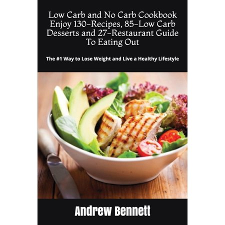 Low Carb Diet Recipes and Restaurant Guide: Low Carb and No Carb Cookbook. Enjoy 130-Recipes, 85-Low Carb Desserts and 27-Restaurant Guide to Eating Out: The #1 Way to Lose Weight and Live a Healthy