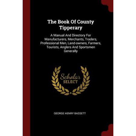 The Book of County Tipperary : A Manual and Directory for Manufacturers, Merchants, Traders, Professional Men, Land-Owners, Farmers, Tourists, Anglers and Sportsmen Generally