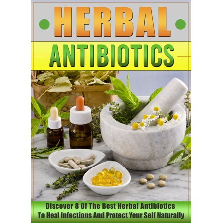 Herbal Antibiotics: Discover 8 Of The Best Herbal Antibiotics To Heal Infections And Protect Your Self Naturally -
