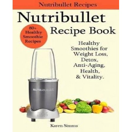 Nutribullet Recipe Book   Healthy Smoothie Recipes For Weight Loss  Detox  Anti Aging  Health    Vitality
