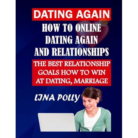 Dating Again: How To Online Dating Again And Relationships: The Best Relationship Goals How To Win At Dating, Marriage (Paperback)