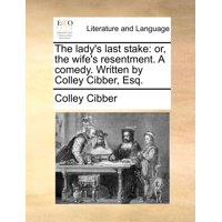 The Lady's Last Stake : Or, the Wife's Resentment. a Comedy. Written by Colley Cibber, Esq.