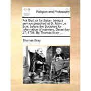 For God, or for Satan : Being a Sermon Preached at St. Mary Le Bow, Before the Societies for Reformation of Manners, December 27. 1708. by Thomas Bray, ...
