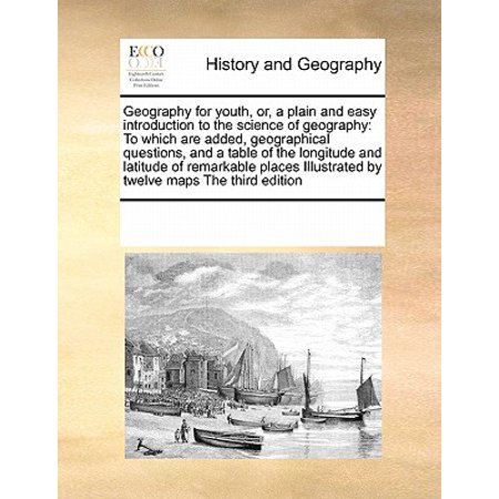 Geography for Youth, Or, a Plain and Easy Introduction to the Science of Geography : To Which Are Added, Geographical Questions, and a Table of the Longitude and Latitude of Remarkable Places Illustrated by Twelve Maps the Third (Reading Latitude And Longitude On A Map)