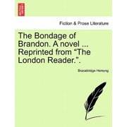 "The Bondage of Brandon. A novel ... Reprinted from ""The London Reader.""."