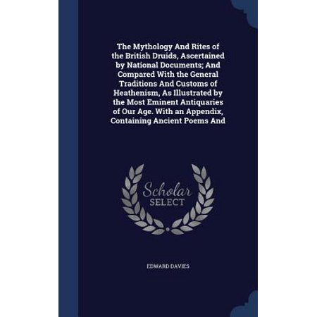 The Mythology and Rites of the British Druids, Ascertained by National Documents; And Compared with the General Traditions and Customs of Heathenism, as Illustrated by the Most Eminent Antiquaries of Our Age. with an Appendix, Containing Ancient Poems