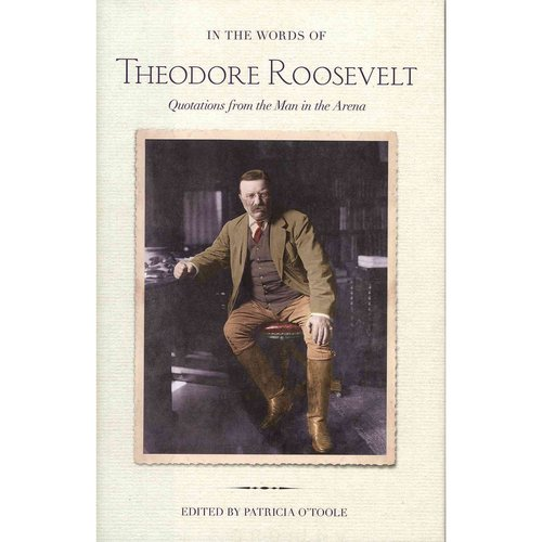 In the Words of Theodore Roosevelt: Quotations from the Man in the Arena