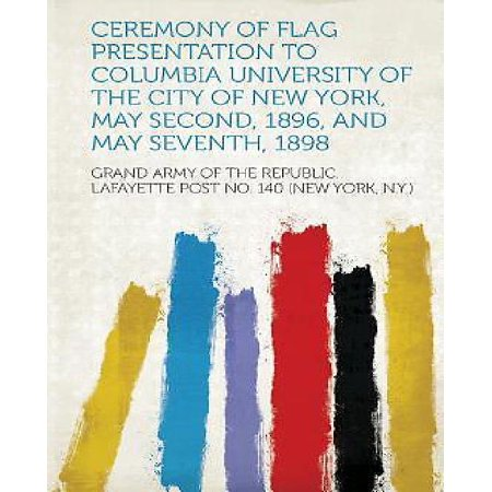 Ceremony Of Flag Presentation To Columbia University Of The City Of New York  May Second  1896  And May Seventh  1898