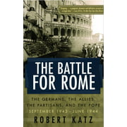 The Battle for Rome : The Germans, the Allies, the Partisans, and the Pope, September 1943--June 1944