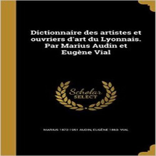 Dictionnaire Des Artistes Et Ouvriers D'Art Du Lyonnais. Par Marius Audin Et Eugene Vial