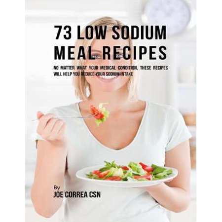 73 Low Sodium Meal Recipes: No Matter What Your Medical Condition, These Recipes Will Help You Reduce Your Sodium Intake -