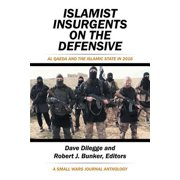 Islamist Insurgents on the Defensive : Al-Qaeda and the Islamic State in 2016 a Small Wars Journal Anthology