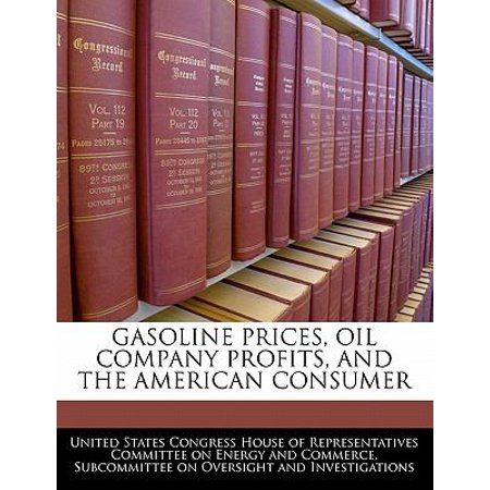 Gasoline Prices  Oil Company Profits  And The American Consumer
