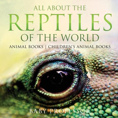 All about the Reptiles of the World - Animal Books Children's Animal Books